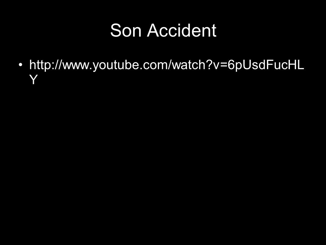 Son Accident http://www.youtube.com/watch?v=6pUsdFucHL Y