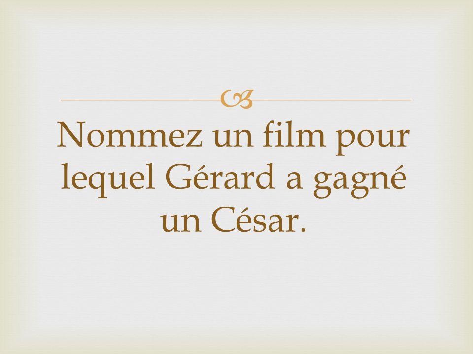 Nommez un film pour lequel Gérard a gagné un César.