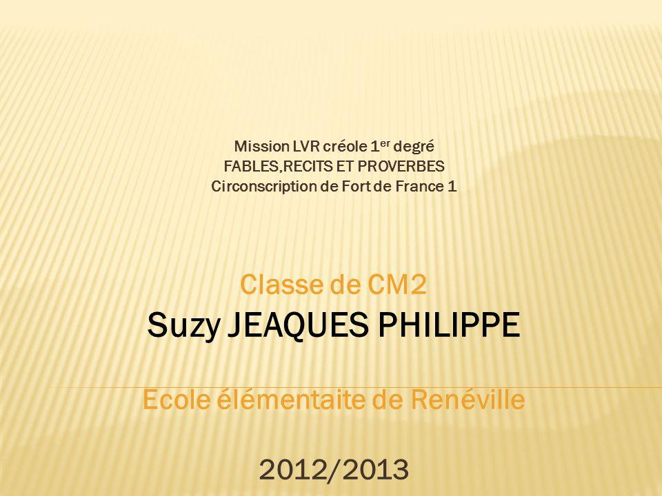 Mission LVR créole 1 er degré FABLES,RECITS ET PROVERBES Circonscription de Fort de France 1 Classe de CM2 Suzy JEAQUES PHILIPPE Ecole élémentaite de