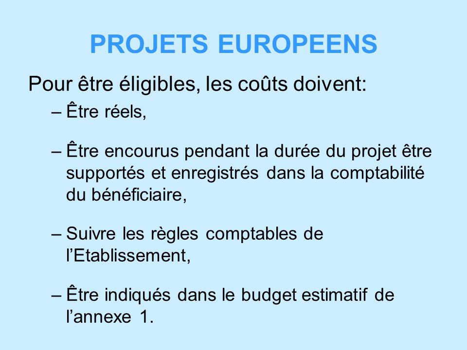 PROJETS EUROPEENS Pour être éligibles, les coûts doivent: –Être réels, –Être encourus pendant la durée du projet être supportés et enregistrés dans la comptabilité du bénéficiaire, –Suivre les règles comptables de lEtablissement, –Être indiqués dans le budget estimatif de lannexe 1.