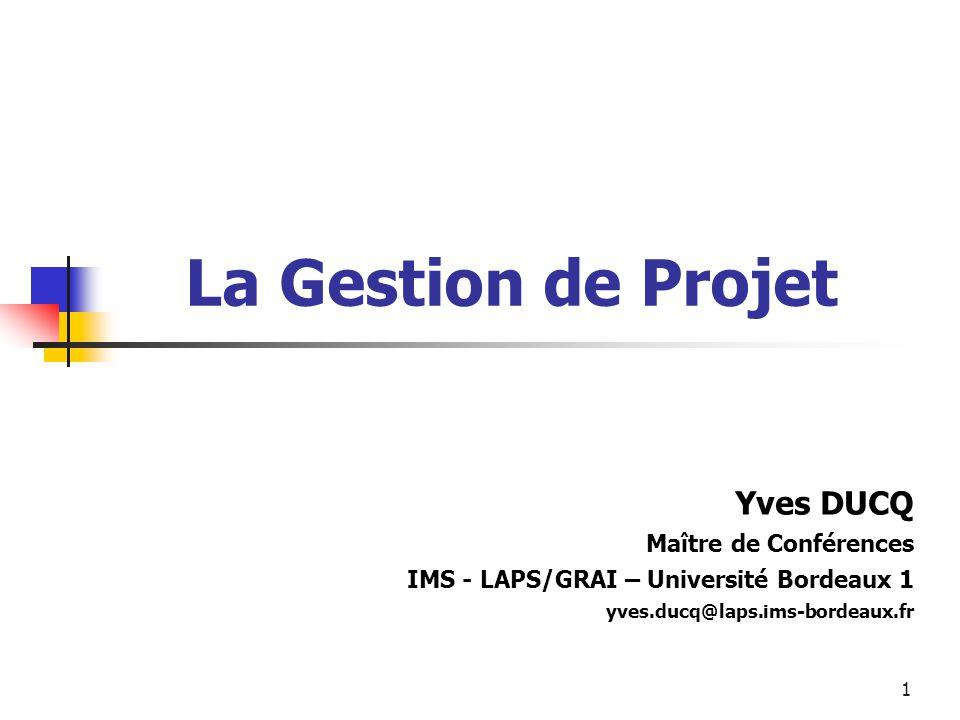 1 La Gestion de Projet Yves DUCQ Maître de Conférences IMS - LAPS/GRAI – Université Bordeaux 1 yves.ducq@laps.ims-bordeaux.fr
