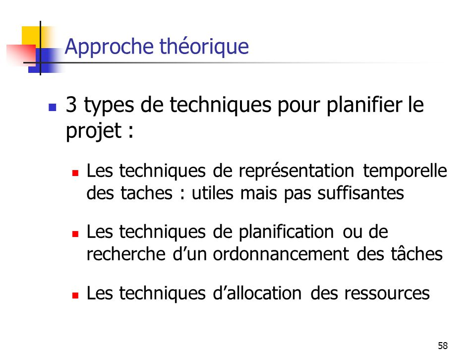 58 Approche théorique 3 types de techniques pour planifier le projet : Les techniques de représentation temporelle des taches : utiles mais pas suffis