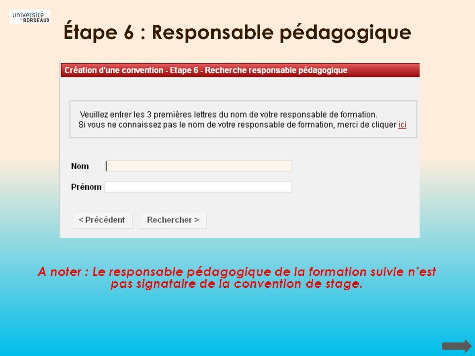 Étape 6 : Responsable pédagogique A noter : Le responsable pédagogique de la formation suivie nest pas signataire de la convention de stage.