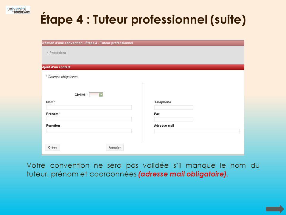Étape 4 : Tuteur professionnel (suite) Votre convention ne sera pas validée sil manque le nom du tuteur, prénom et coordonnées (adresse mail obligatoi