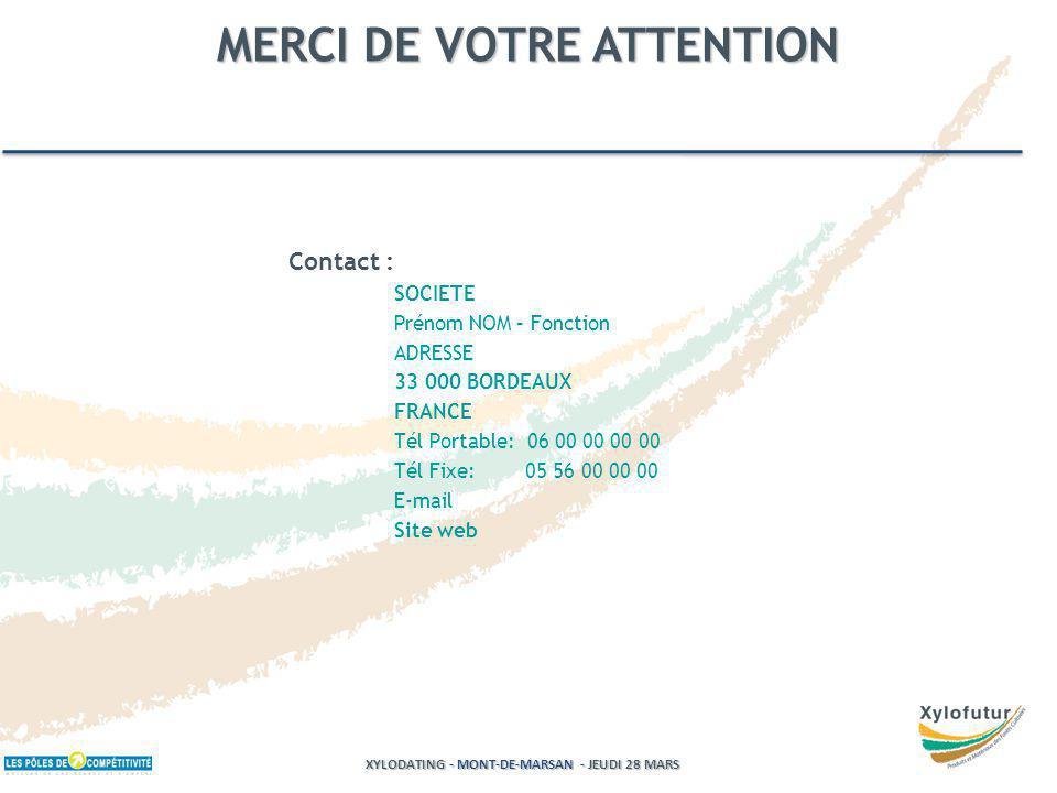Contact : SOCIETE Prénom NOM – Fonction ADRESSE 33 000 BORDEAUX FRANCE Tél Portable: 06 00 00 00 00 Tél Fixe: 05 56 00 00 00 E-mail Site web MERCI DE VOTRE ATTENTION XYLODATING - MONT-DE-MARSAN - JEUDI 28 MARS