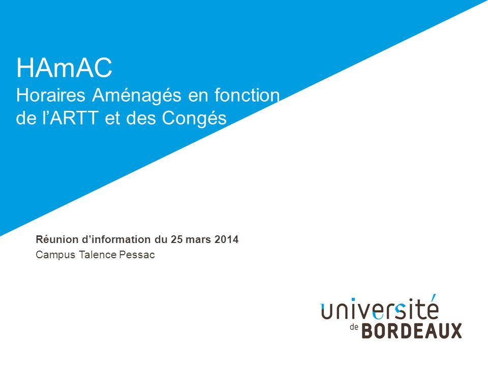 Réunion dinformation du 25 mars 2014 Campus Talence Pessac HAmAC Horaires Aménagés en fonction de lARTT et des Congés