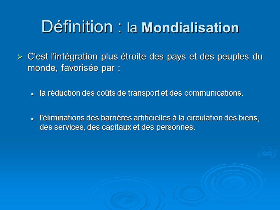 Définition : la Mondialisation C'est l'intégration plus étroite des pays et des peuples du monde, favorisée par ; C'est l'intégration plus étroite des