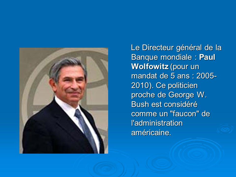 Le Directeur général de la Banque mondiale : Paul Wolfowitz (pour un mandat de 5 ans : 2005- 2010). Ce politicien proche de George W. Bush est considé