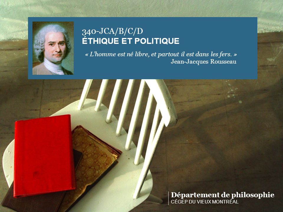 Département de philosophie CÉGEP DU VIEUX MONTRÉAL 340-JCA/B/C/D ÉTHIQUE ET POLITIQUE « Lhomme est né libre, et partout il est dans les fers. » Jean-J