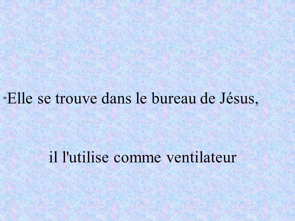 Elle se trouve dans le bureau de Jésus, il l utilise comme ventilateur