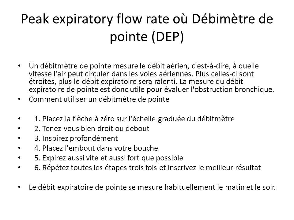 Peak expiratory flow rate où Débimètre de pointe (DEP) Un débitmètre de pointe mesure le débit aérien, c est-à-dire, à quelle vitesse l air peut circuler dans les voies aériennes.