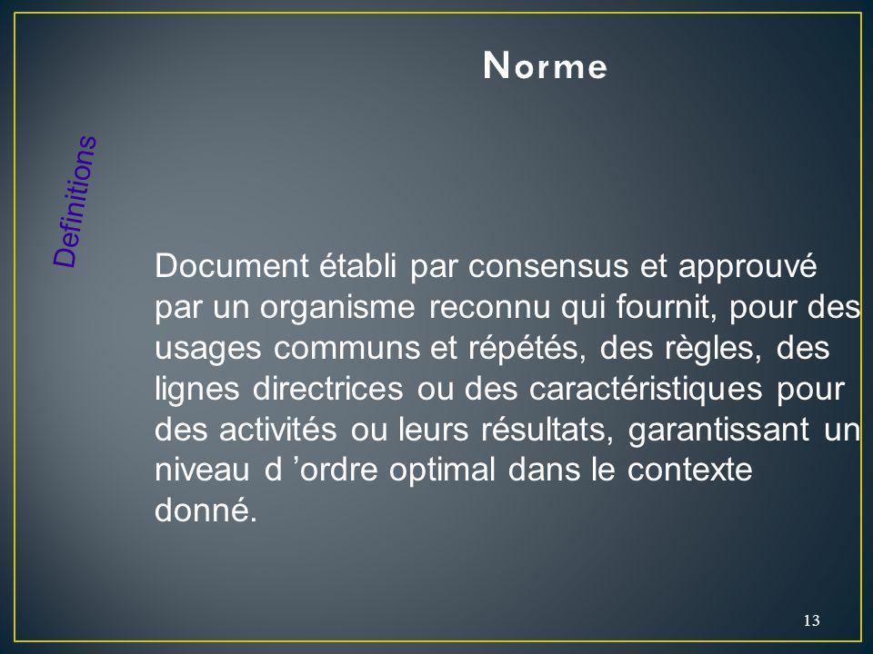 13 Document établi par consensus et approuvé par un organisme reconnu qui fournit, pour des usages communs et répétés, des règles, des lignes directri