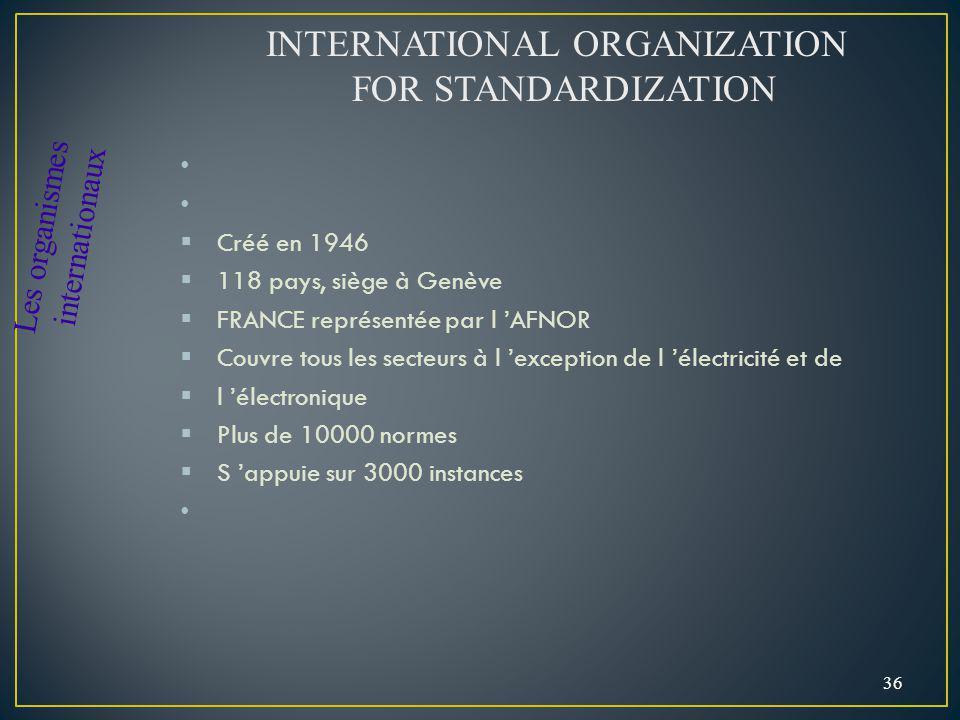 Créé en 1946 118 pays, siège à Genève FRANCE représentée par l AFNOR Couvre tous les secteurs à l exception de l électricité et de l électronique Plus de 10000 normes S appuie sur 3000 instances 36 Les organismes internationaux INTERNATIONAL ORGANIZATION FOR STANDARDIZATION