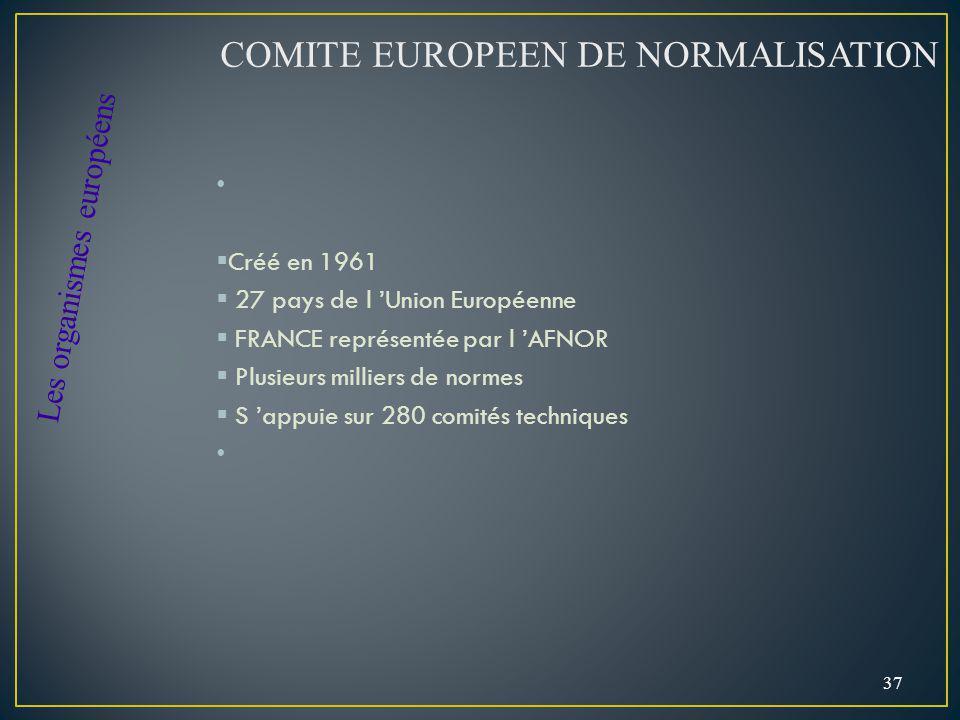 Créé en 1961 27 pays de l Union Européenne FRANCE représentée par l AFNOR Plusieurs milliers de normes S appuie sur 280 comités techniques 37 COMITE EUROPEEN DE NORMALISATION Les organismes européens