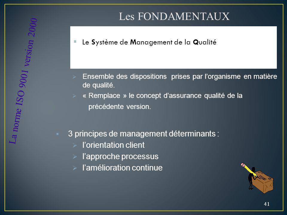 Le Système de Management de la Qualité 41 Les FONDAMENTAUX La norme ISO 9001 version 2000 Ensemble des dispositions prises par lorganisme en matière d