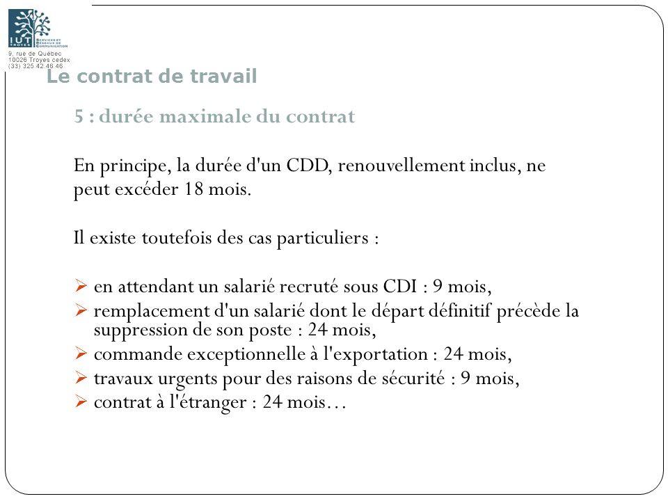 21 5 : durée maximale du contrat En principe, la durée d'un CDD, renouvellement inclus, ne peut excéder 18 mois. Il existe toutefois des cas particuli