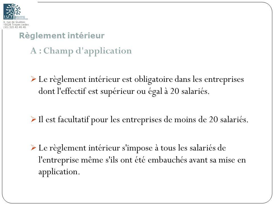 55 A : Champ d'application Le règlement intérieur est obligatoire dans les entreprises dont l'effectif est supérieur ou égal à 20 salariés. Il est fac