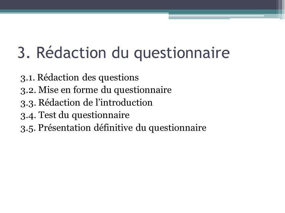 3. Rédaction du questionnaire 3.1. Rédaction des questions 3.2. Mise en forme du questionnaire 3.3. Rédaction de lintroduction 3.4. Test du questionna
