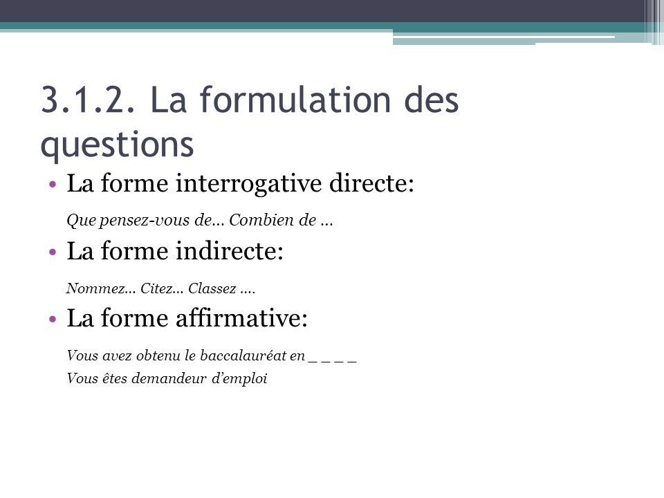 3.1.2. La formulation des questions La forme interrogative directe: Que pensez-vous de… Combien de … La forme indirecte: Nommez… Citez… Classez …. La