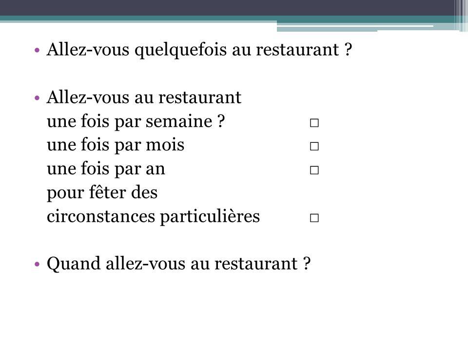 Allez-vous quelquefois au restaurant ? Allez-vous au restaurant une fois par semaine ? une fois par mois une fois par an pour fêter des circonstances