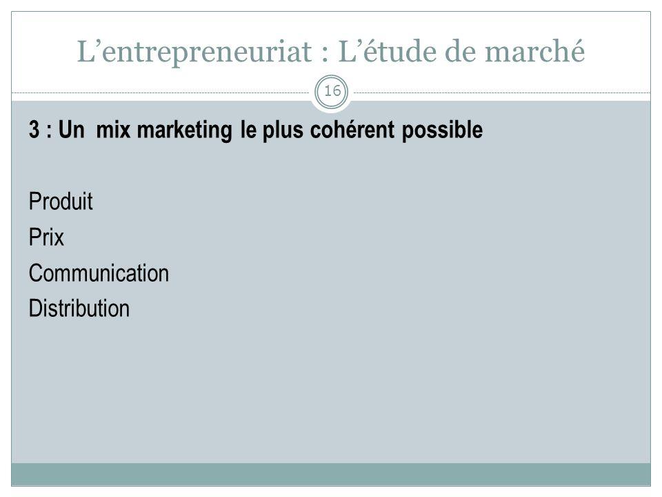 Lentrepreneuriat : Létude de marché 3 : Un mix marketing le plus cohérent possible Produit Prix Communication Distribution 16