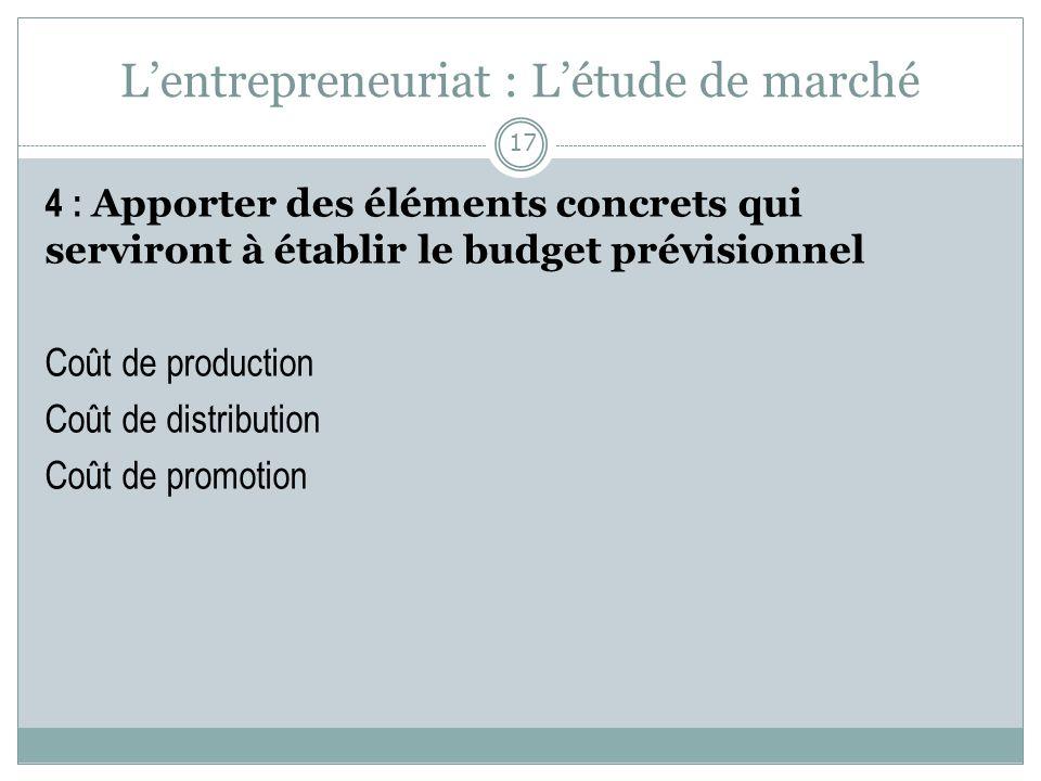 Lentrepreneuriat : Létude de marché 4 : Apporter des éléments concrets qui serviront à établir le budget prévisionnel Coût de production Coût de distr