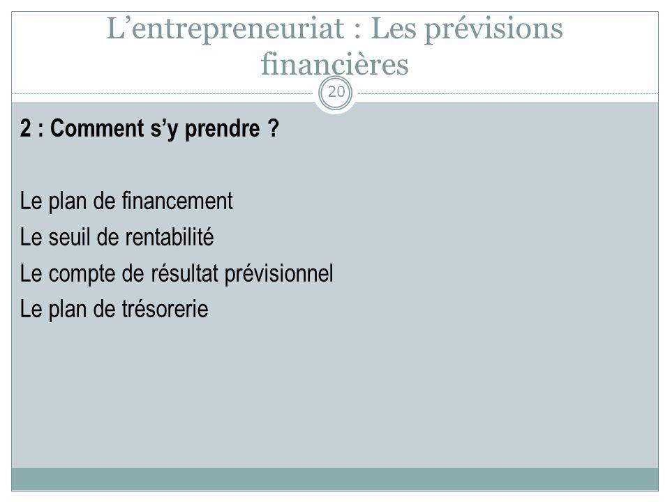 Lentrepreneuriat : Les prévisions financières 2 : Comment sy prendre ? Le plan de financement Le seuil de rentabilité Le compte de résultat prévisionn
