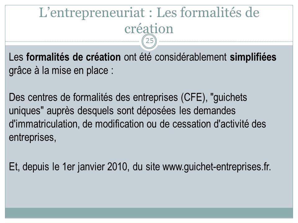 Lentrepreneuriat : Les formalités de création Les formalités de création ont été considérablement simplifiées grâce à la mise en place : Des centres d