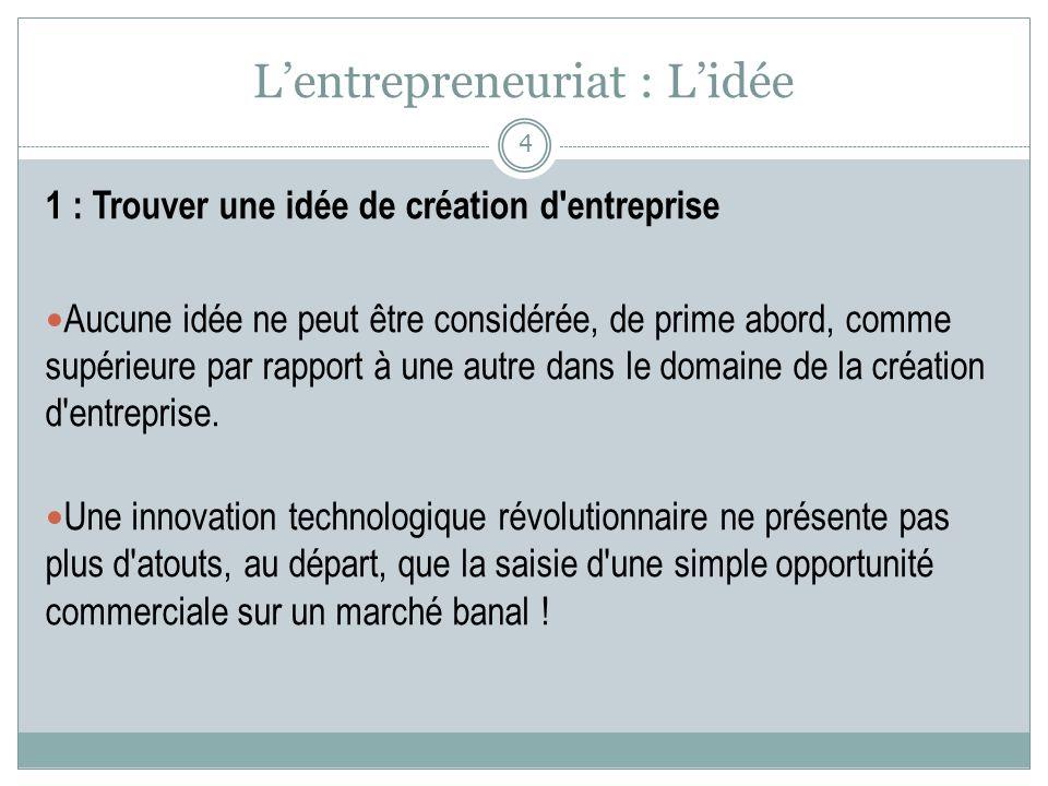 Lentrepreneuriat : Lidée 1 : Trouver une idée de création d'entreprise Aucune idée ne peut être considérée, de prime abord, comme supérieure par rappo