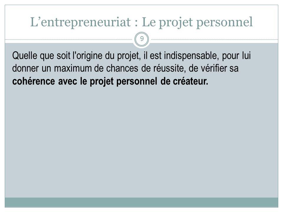 Lentrepreneuriat : Le projet personnel Quelle que soit l'origine du projet, il est indispensable, pour lui donner un maximum de chances de réussite, d