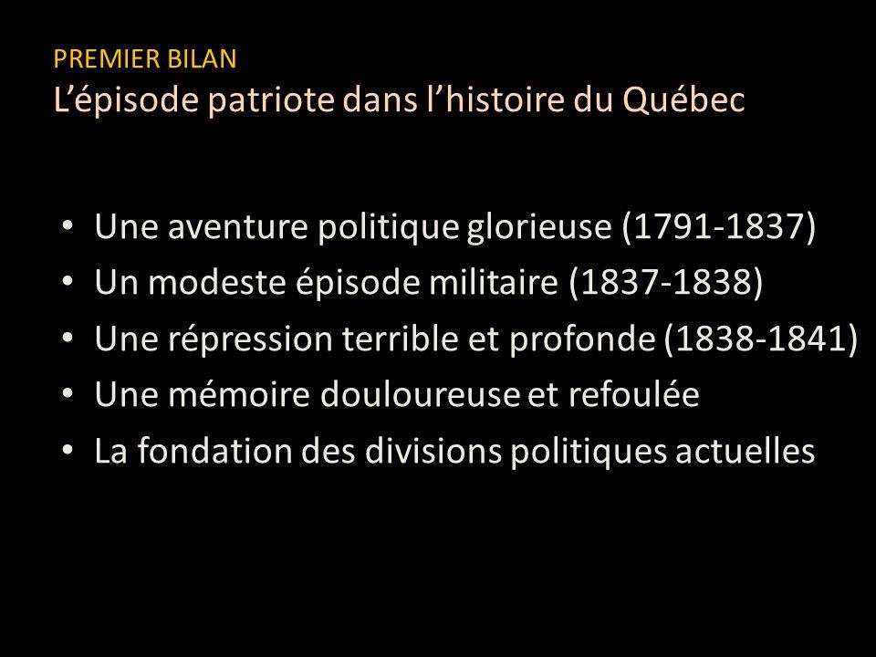 PREMIER BILAN Lépisode patriote dans lhistoire du Québec Une aventure politique glorieuse (1791-1837) Un modeste épisode militaire (1837-1838) Une rép