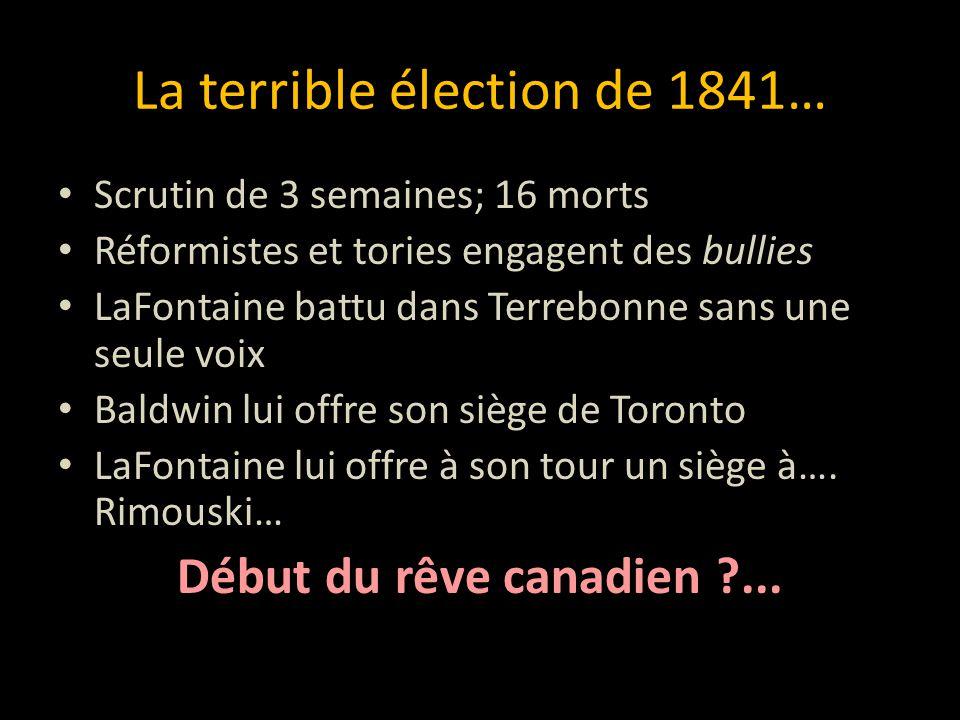 La terrible élection de 1841… Scrutin de 3 semaines; 16 morts Réformistes et tories engagent des bullies LaFontaine battu dans Terrebonne sans une seu