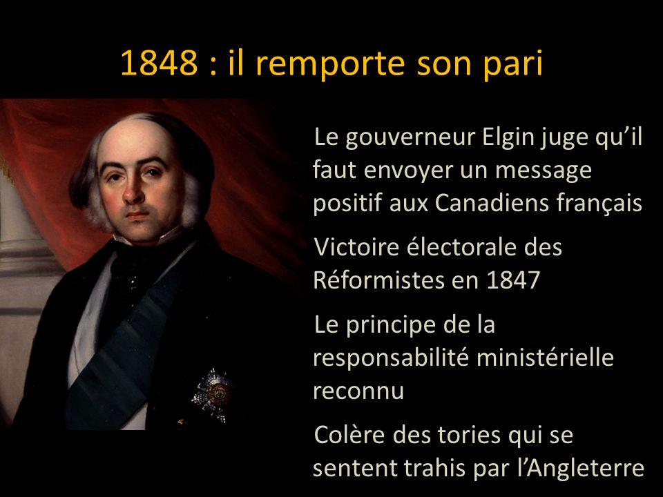 1848 : il remporte son pari Le gouverneur Elgin juge quil faut envoyer un message positif aux Canadiens français Victoire électorale des Réformistes e