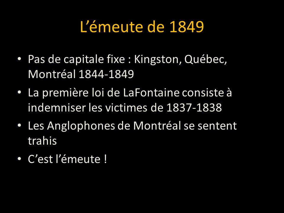 Lémeute de 1849 Pas de capitale fixe : Kingston, Québec, Montréal 1844-1849 La première loi de LaFontaine consiste à indemniser les victimes de 1837-1