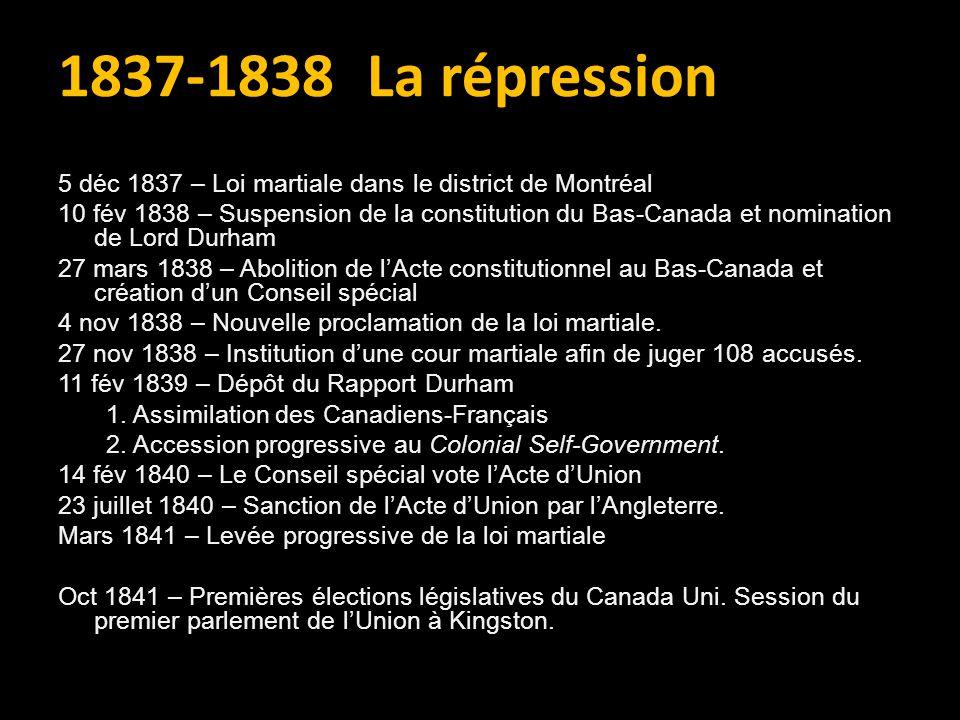 5 déc 1837 – Loi martiale dans le district de Montréal 10 fév 1838 – Suspension de la constitution du Bas-Canada et nomination de Lord Durham 27 mars