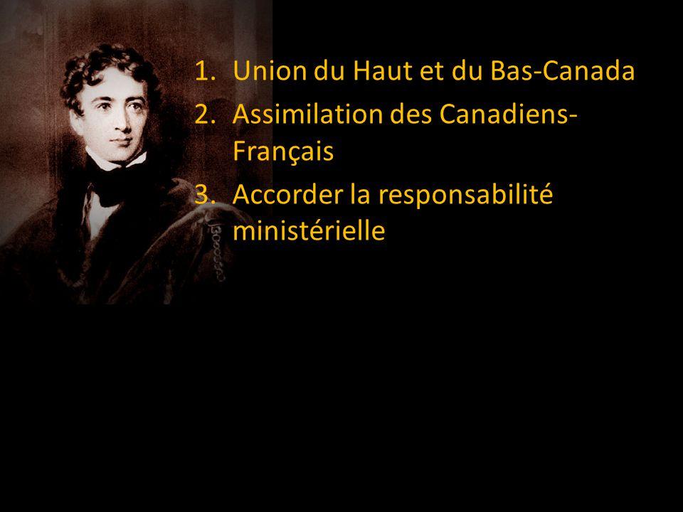 1.Union du Haut et du Bas-Canada 2.Assimilation des Canadiens- Français 3.Accorder la responsabilité ministérielle
