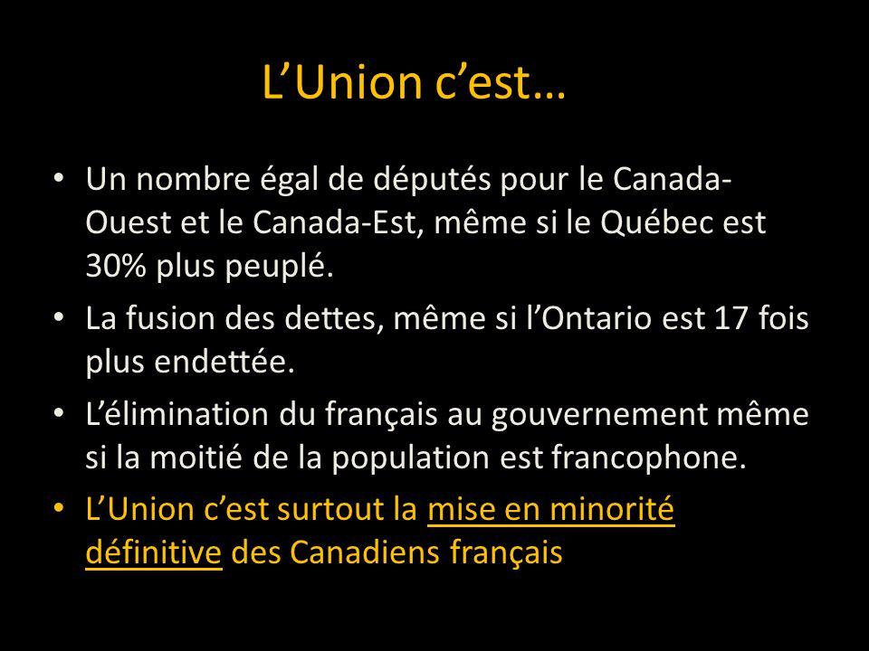 LUnion cest… Un nombre égal de députés pour le Canada- Ouest et le Canada-Est, même si le Québec est 30% plus peuplé. La fusion des dettes, même si lO