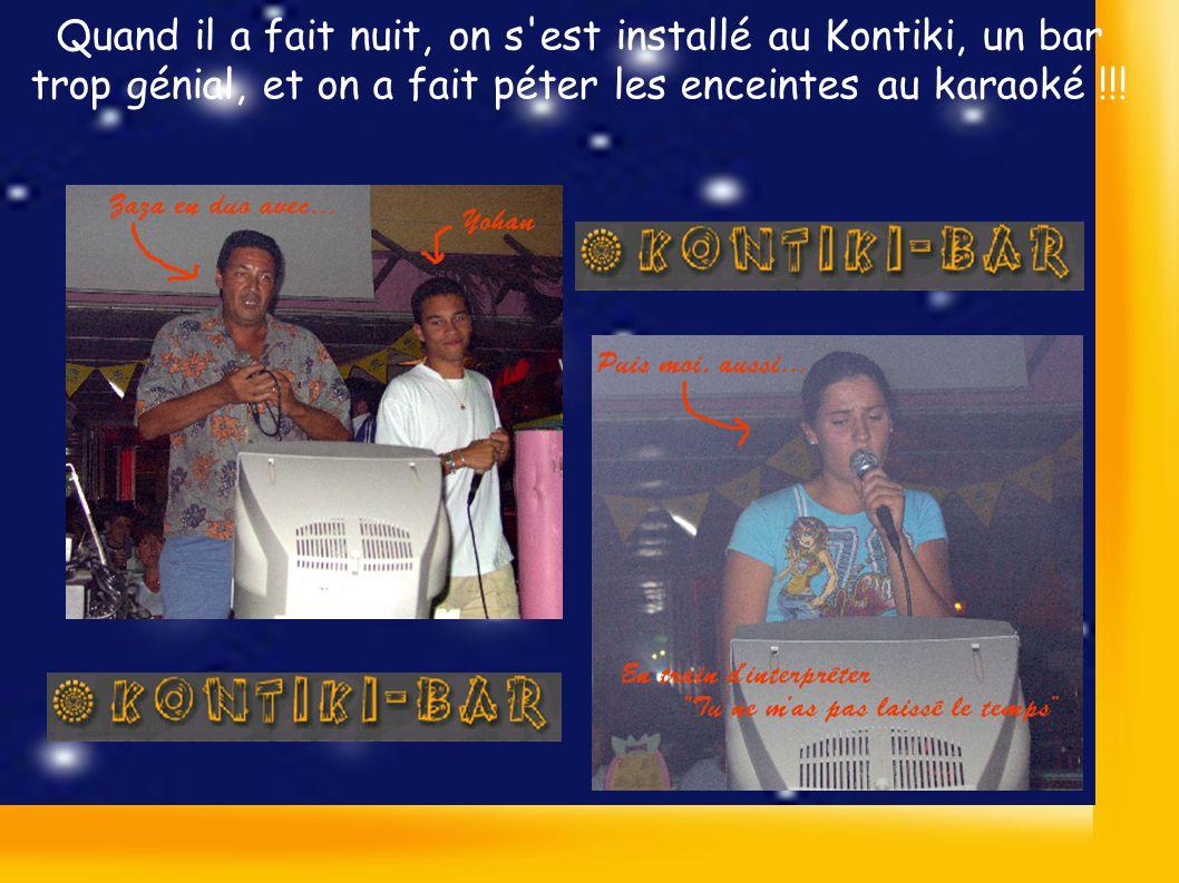 Quand il a fait nuit, on s est installé au Kontiki, un bar trop génial, et on a fait péter les enceintes au karaoké !!!