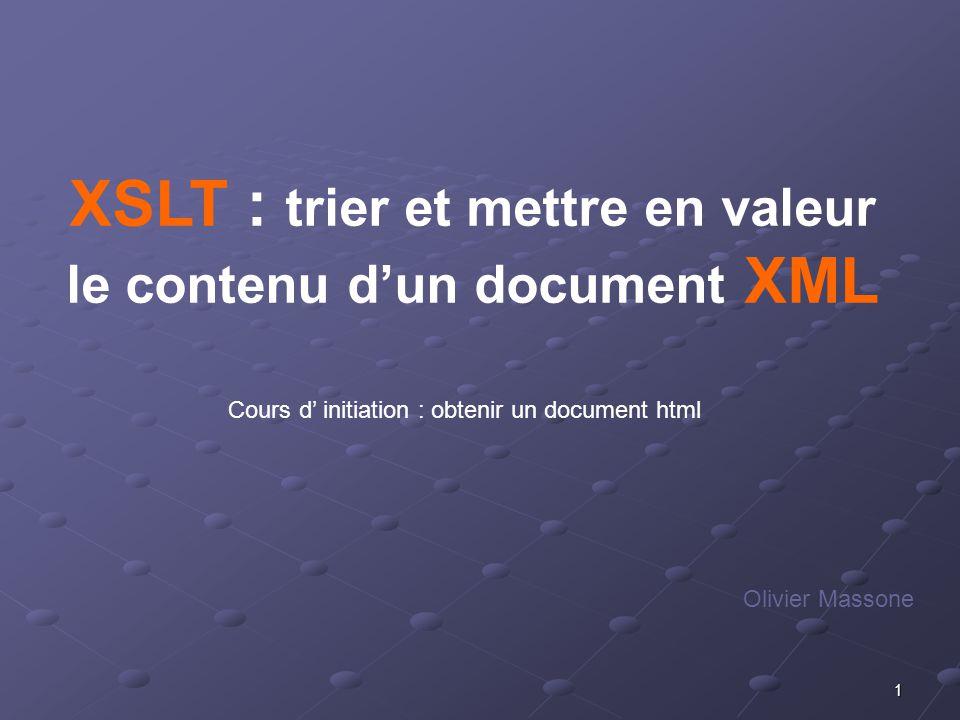 22 XSLT : présentation et formatage des données XML Olivier Massone / AFPA-DI / octobre 2005 XSLT 1 - Rappels et pré requis 2- Origine du XSLT 3- Présentation du XSLT 4 - Coder en XSLT structure dun documentappel de règle(s) XSLT : utilisation de redéfinition dune règle interne exemples
