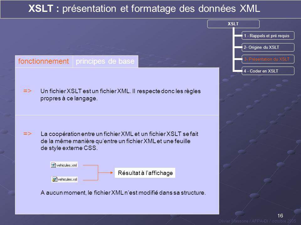 16 XSLT : présentation et formatage des données XML Olivier Massone / AFPA-DI / octobre 2005 XSLT 1 - Rappels et pré requis 2- Origine du XSLT 3- Prés