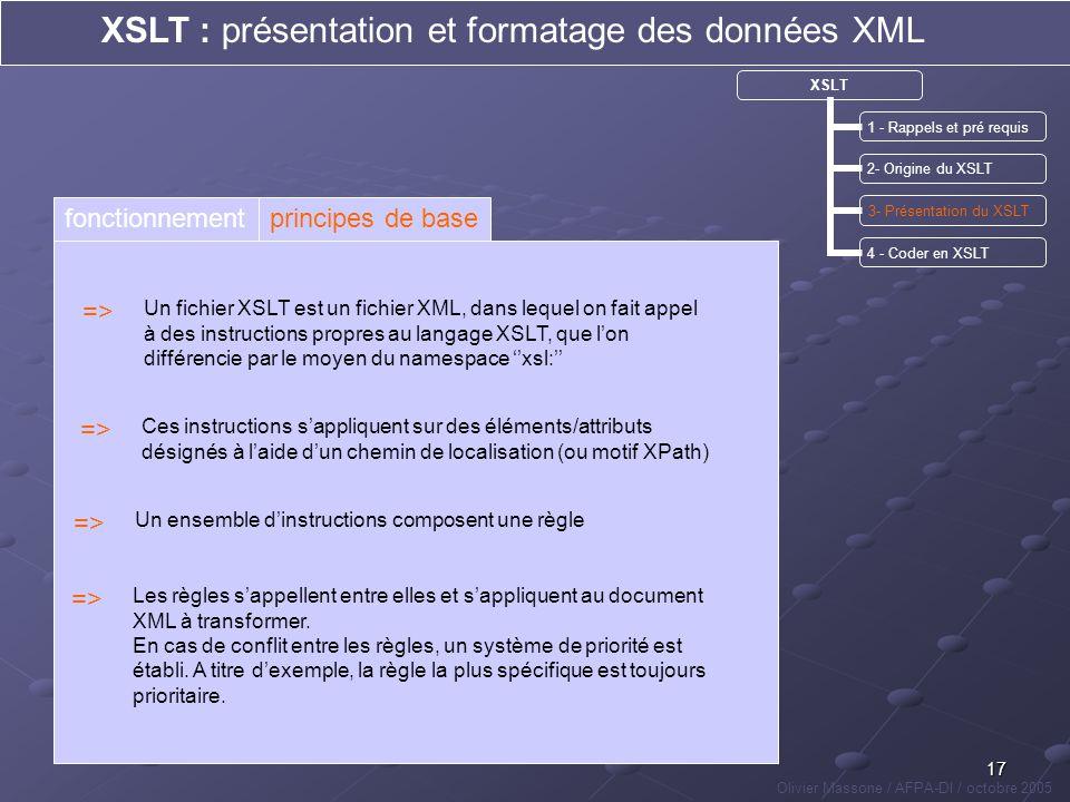17 XSLT : présentation et formatage des données XML Olivier Massone / AFPA-DI / octobre 2005 XSLT 1 - Rappels et pré requis 2- Origine du XSLT 3- Prés