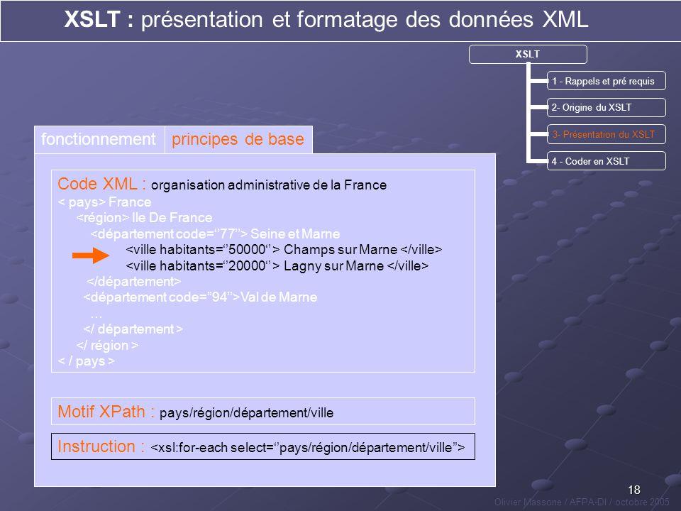 18 XSLT : présentation et formatage des données XML Olivier Massone / AFPA-DI / octobre 2005 XSLT 1 - Rappels et pré requis 2- Origine du XSLT 3- Prés