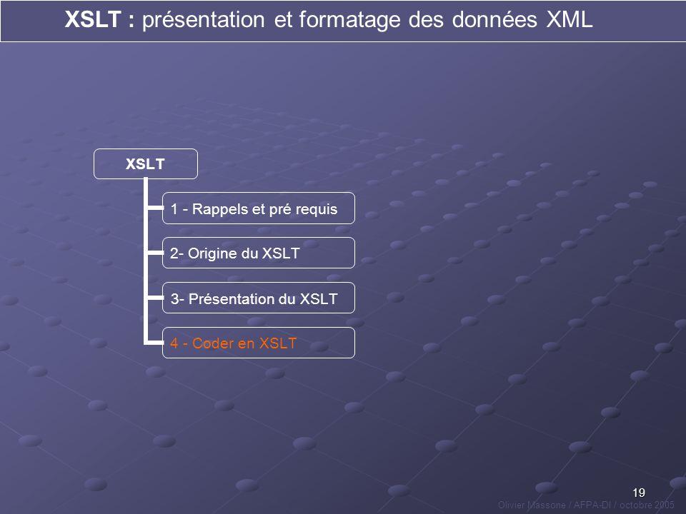 19 XSLT : présentation et formatage des données XML Olivier Massone / AFPA-DI / octobre 2005 XSLT 1 - Rappels et pré requis 2- Origine du XSLT 3- Prés