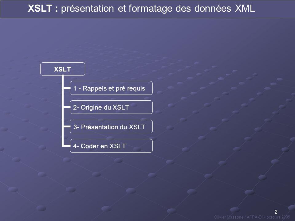 13 XSLT : présentation et formatage des données XML Olivier Massone / AFPA-DI / octobre 2005 XSLT 1 - Rappels et pré requis 2- Origine du XSLT 3- Présentation du XSLT 4 - Coder en XSLT objets > données ou Leçon : pour afficher un fichier XML contenant les mêmes données de 2 manières différentes, il faut créer 2 arbres différents .