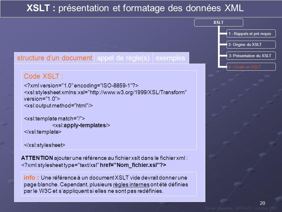 20 XSLT : présentation et formatage des données XML Olivier Massone / AFPA-DI / octobre 2005 XSLT 1 - Rappels et pré requis 2- Origine du XSLT 3- Prés