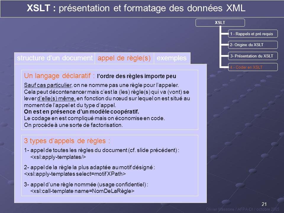21 XSLT : présentation et formatage des données XML Olivier Massone / AFPA-DI / octobre 2005 XSLT 1 - Rappels et pré requis 2- Origine du XSLT 3- Prés