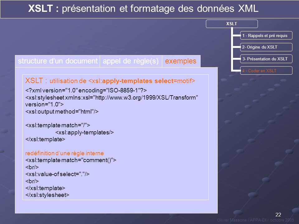 22 XSLT : présentation et formatage des données XML Olivier Massone / AFPA-DI / octobre 2005 XSLT 1 - Rappels et pré requis 2- Origine du XSLT 3- Prés