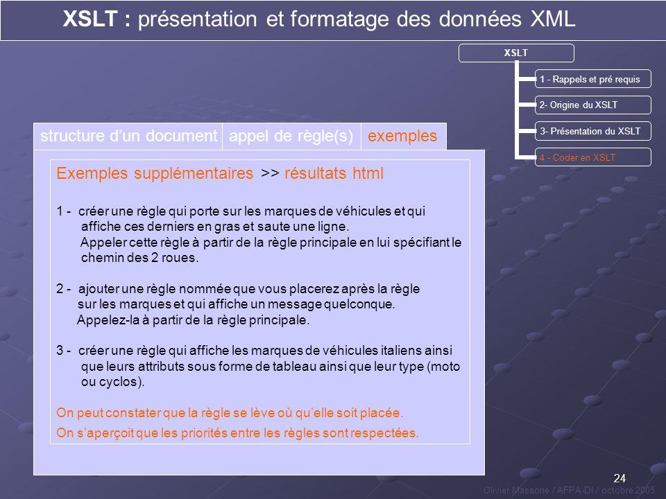 24 XSLT : présentation et formatage des données XML Olivier Massone / AFPA-DI / octobre 2005 XSLT 1 - Rappels et pré requis 2- Origine du XSLT 3- Prés
