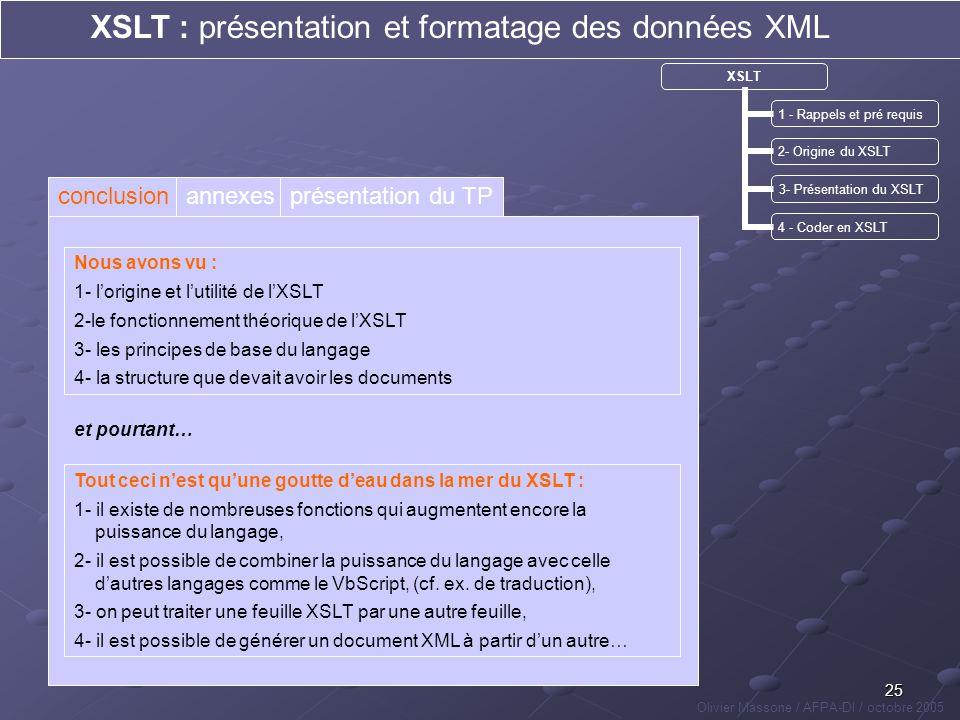 25 XSLT : présentation et formatage des données XML Olivier Massone / AFPA-DI / octobre 2005 XSLT 1 - Rappels et pré requis 2- Origine du XSLT 3- Prés