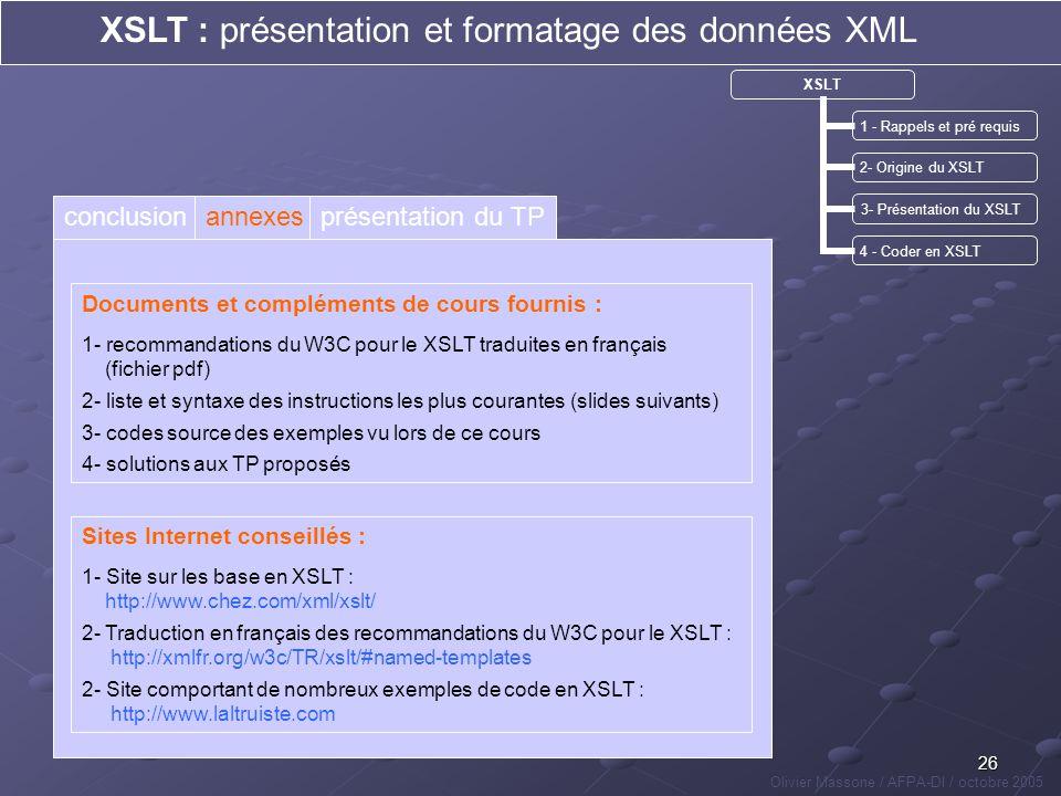 26 XSLT : présentation et formatage des données XML Olivier Massone / AFPA-DI / octobre 2005 XSLT 1 - Rappels et pré requis 2- Origine du XSLT 3- Prés
